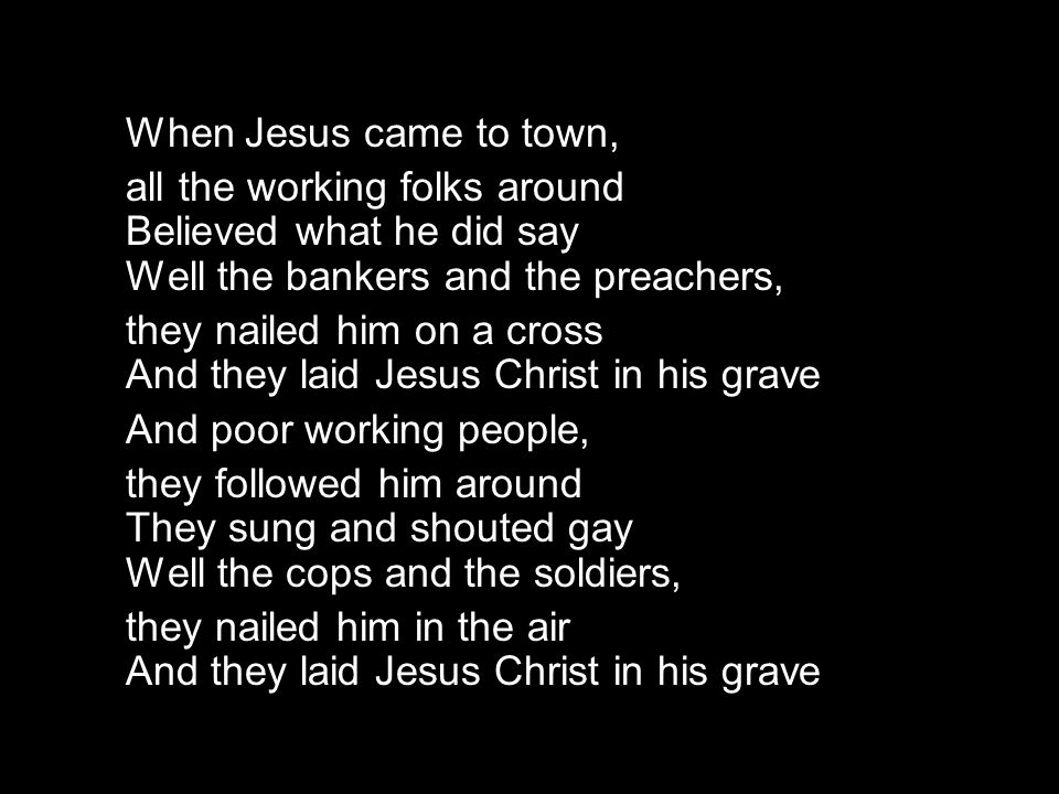 When Jesus came to town, all the working folks around Believed what he did say Well the bankers and the preachers,