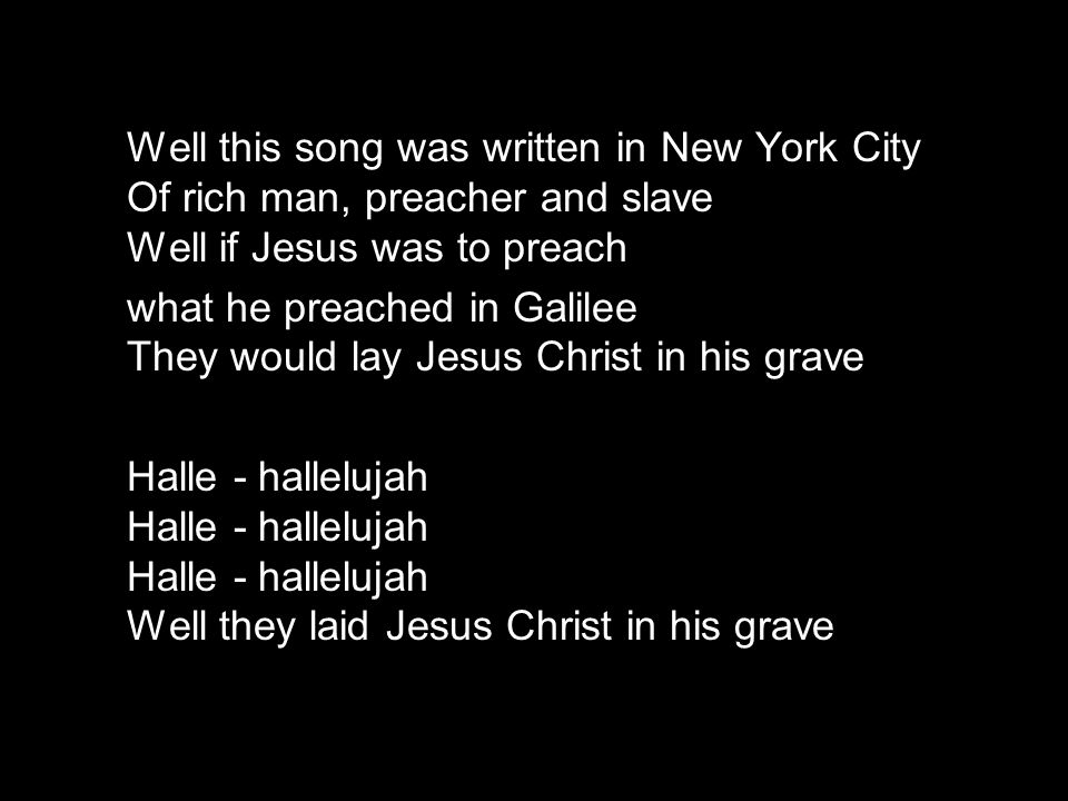 Well this song was written in New York City Of rich man, preacher and slave Well if Jesus was to preach