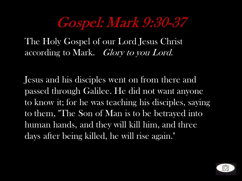 Gospel: Mark 9:30-37 The Holy Gospel of our Lord Jesus Christ according to Mark. Glory to you Lord.