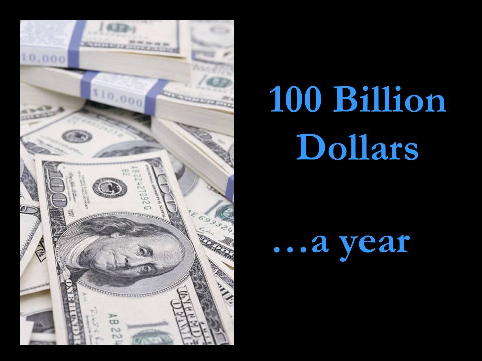 100 Billion Dollars …a year