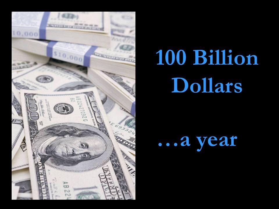 100 Billion Dollars …a year