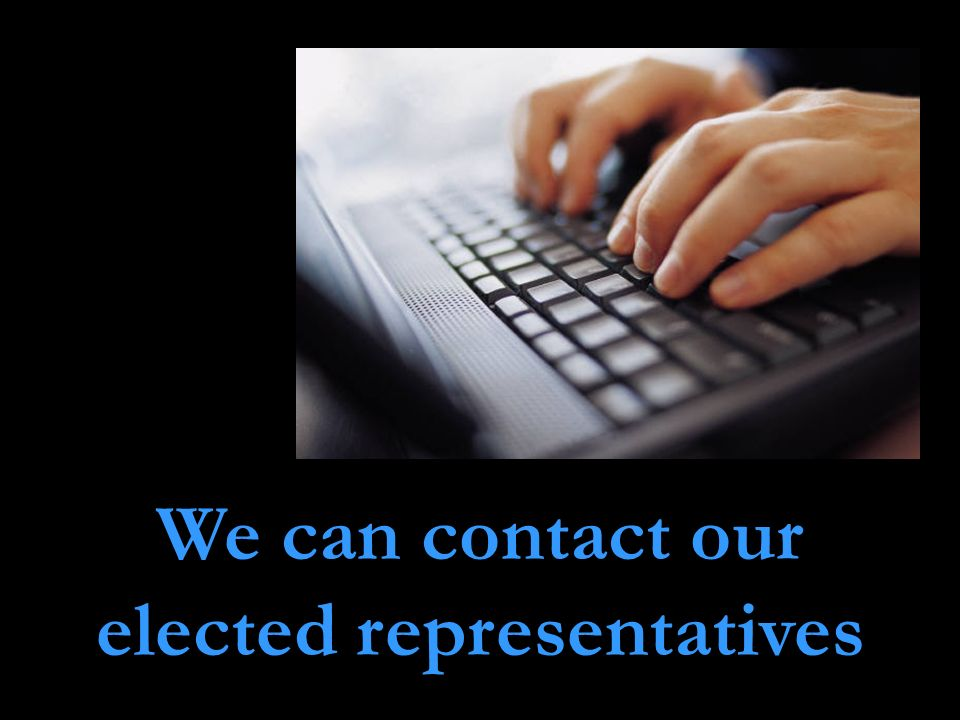 We can contact our elected representatives