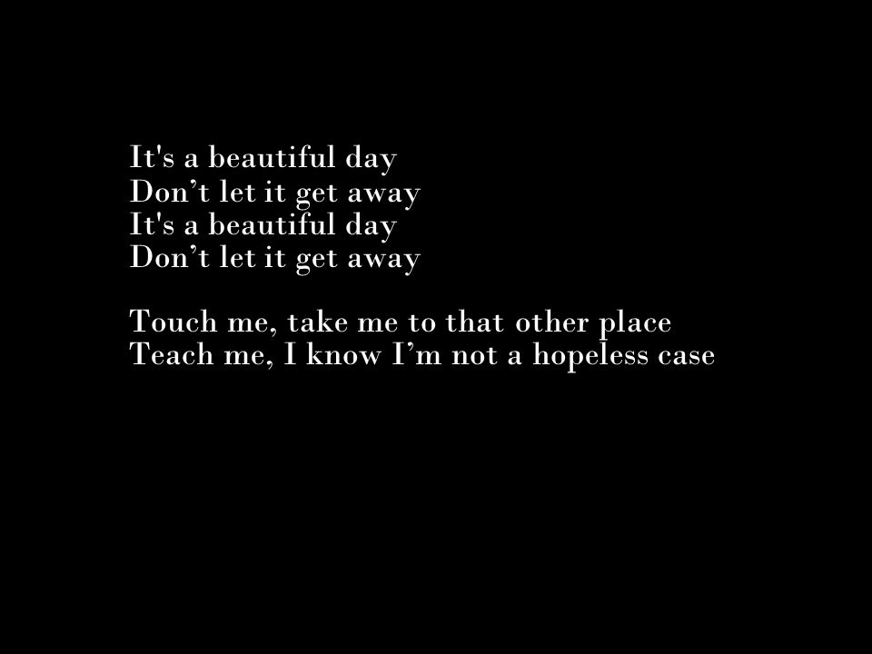 It s a beautiful day Don't let it get away It s a beautiful day Don't let it get away Touch me, take me to that other place Teach me, I know I'm not a hopeless case