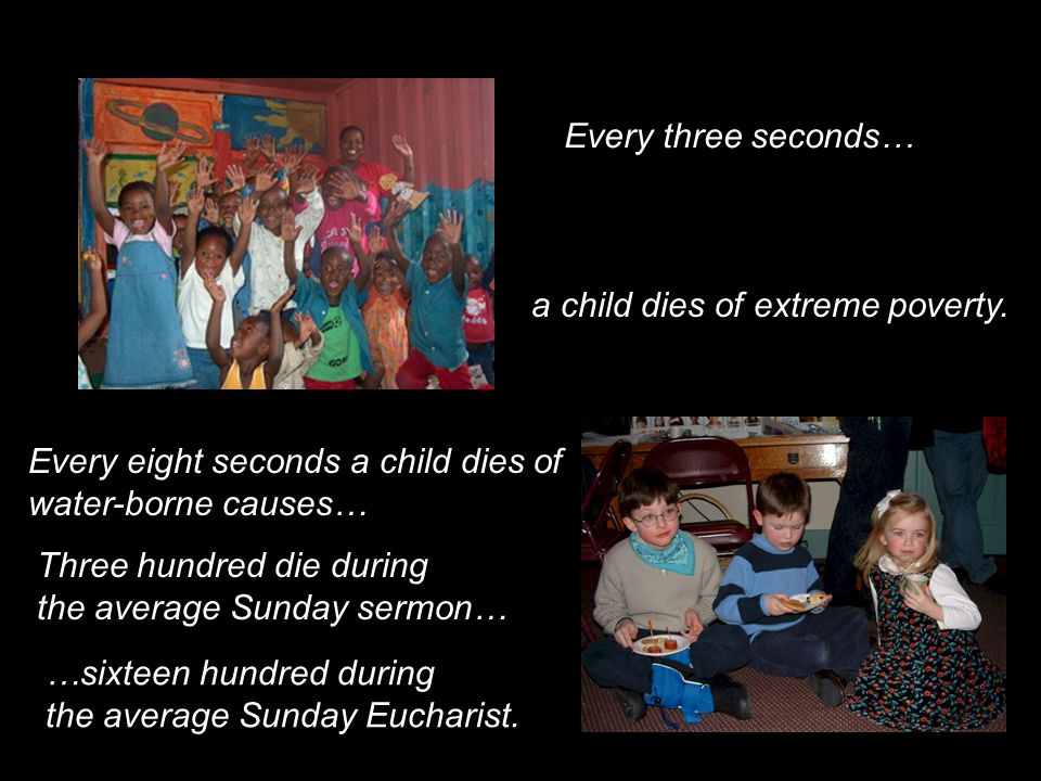 Every three seconds… a child dies of extreme poverty. Every eight seconds a child dies of. water-borne causes…