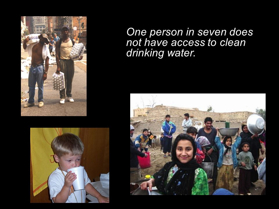 One person in seven does not have access to clean drinking water.