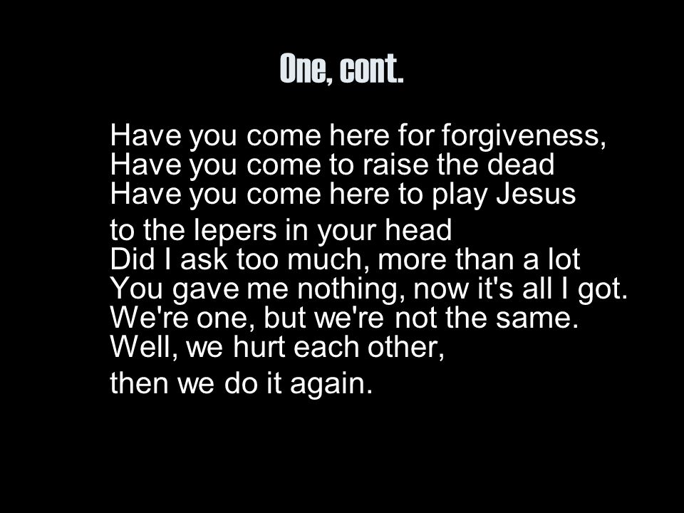 One, cont. Have you come here for forgiveness, Have you come to raise the dead Have you come here to play Jesus.