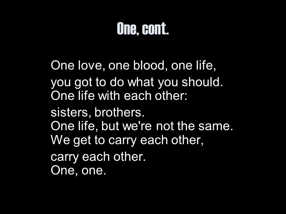 One, cont. you got to do what you should. One life with each other: