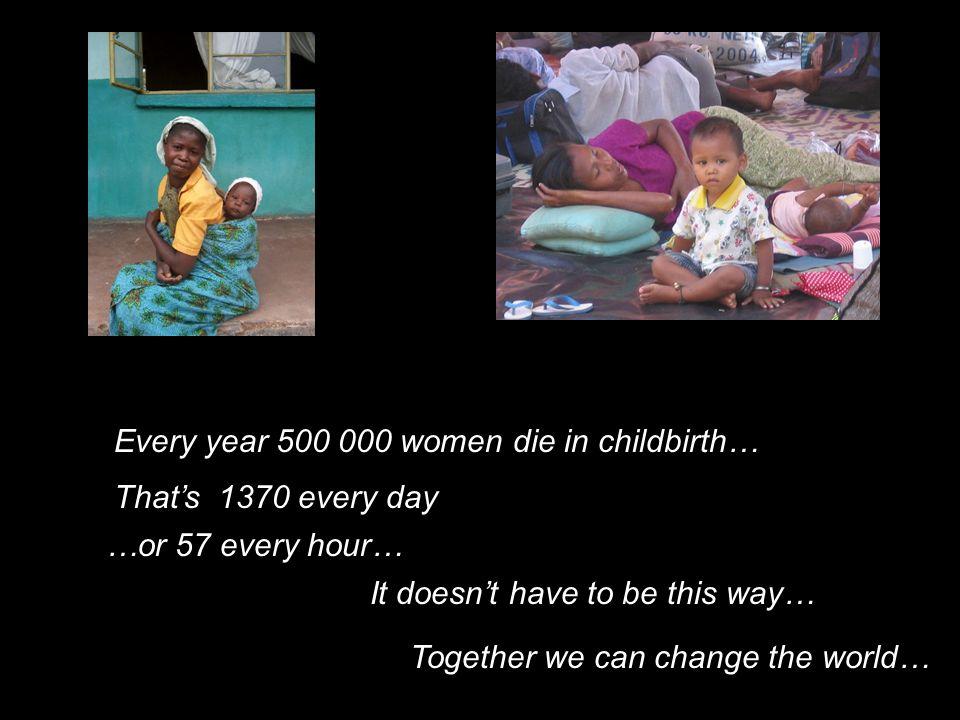Every year 500 000 women die in childbirth…