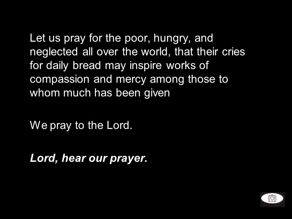Let us pray for the poor, hungry, and neglected all over the world, that their cries for daily bread may inspire works of compassion and mercy among those to whom much has been given