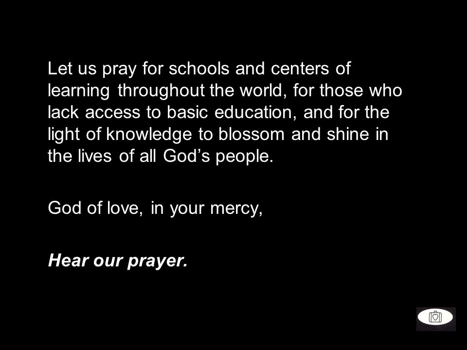 Let us pray for schools and centers of learning throughout the world, for those who lack access to basic education, and for the light of knowledge to blossom and shine in the lives of all God's people.