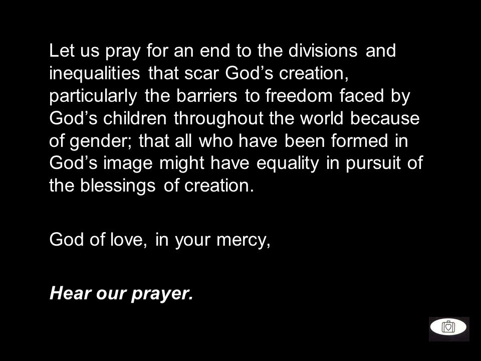 Let us pray for an end to the divisions and inequalities that scar God's creation, particularly the barriers to freedom faced by God's children throughout the world because of gender; that all who have been formed in God's image might have equality in pursuit of the blessings of creation.