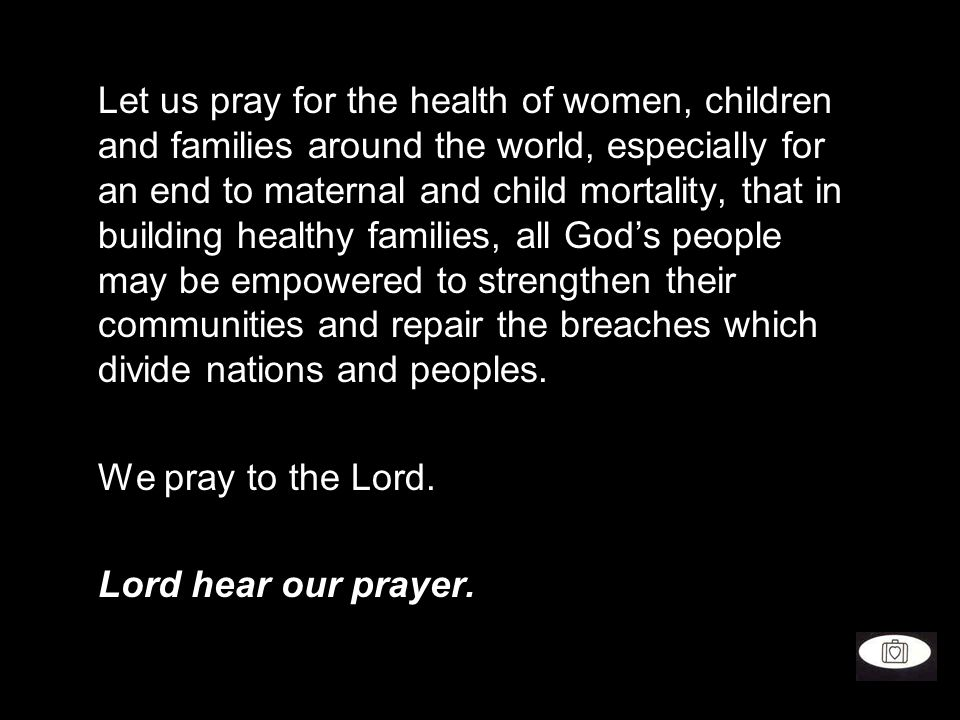 Let us pray for the health of women, children and families around the world, especially for an end to maternal and child mortality, that in building healthy families, all God's people may be empowered to strengthen their communities and repair the breaches which divide nations and peoples.