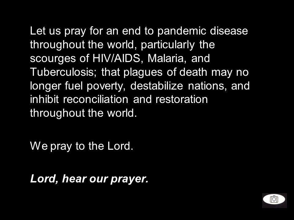 Let us pray for an end to pandemic disease throughout the world, particularly the scourges of HIV/AIDS, Malaria, and Tuberculosis; that plagues of death may no longer fuel poverty, destabilize nations, and inhibit reconciliation and restoration throughout the world.