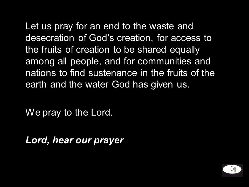 Let us pray for an end to the waste and desecration of God's creation, for access to the fruits of creation to be shared equally among all people, and for communities and nations to find sustenance in the fruits of the earth and the water God has given us.