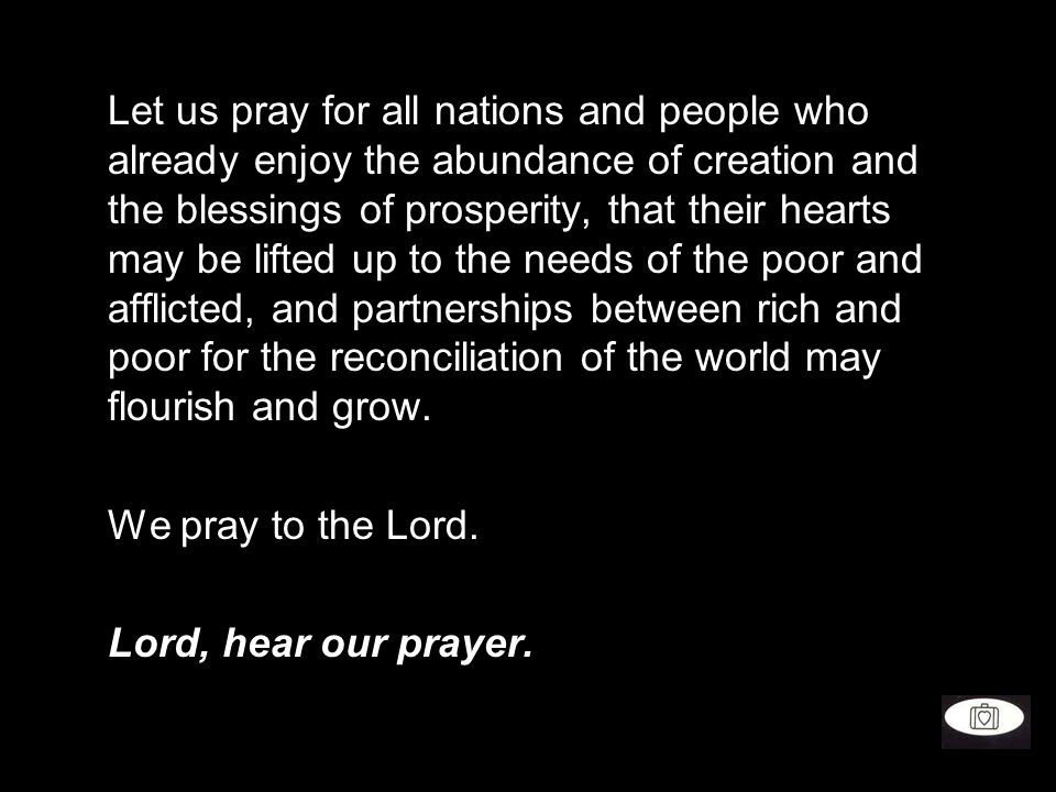 Let us pray for all nations and people who already enjoy the abundance of creation and the blessings of prosperity, that their hearts may be lifted up to the needs of the poor and afflicted, and partnerships between rich and poor for the reconciliation of the world may flourish and grow.