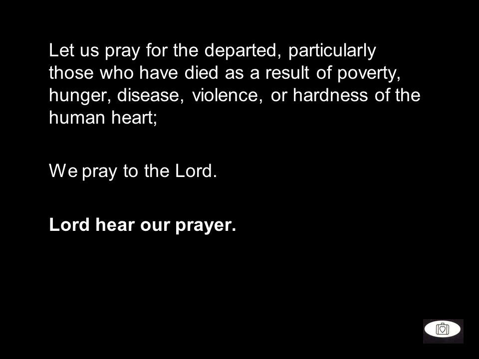Let us pray for the departed, particularly those who have died as a result of poverty, hunger, disease, violence, or hardness of the human heart;