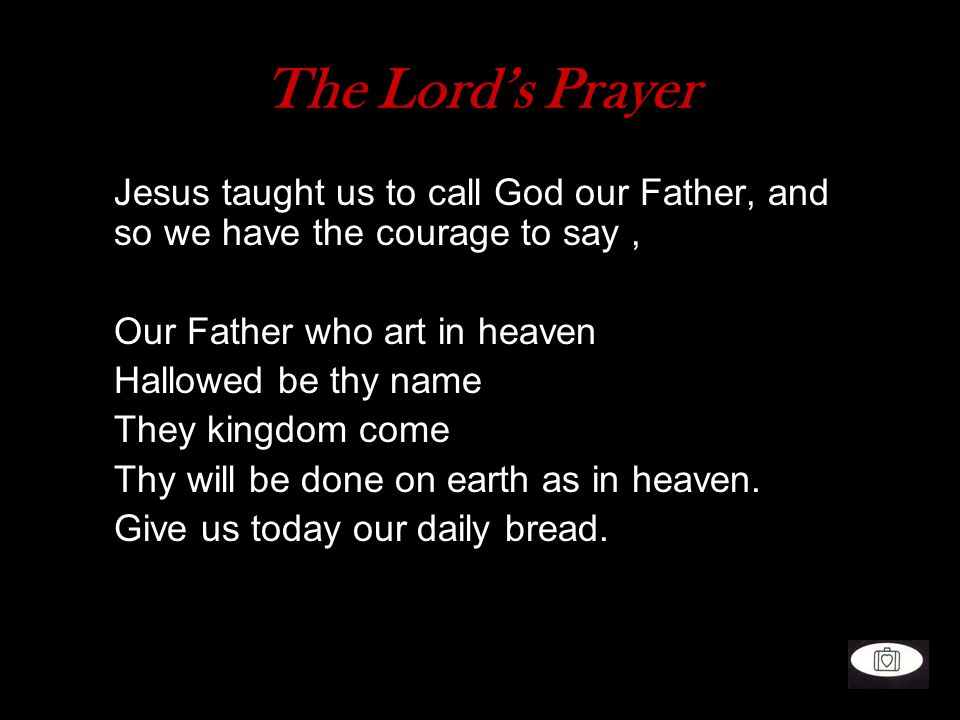 The Lord's Prayer Jesus taught us to call God our Father, and so we have the courage to say , Our Father who art in heaven.