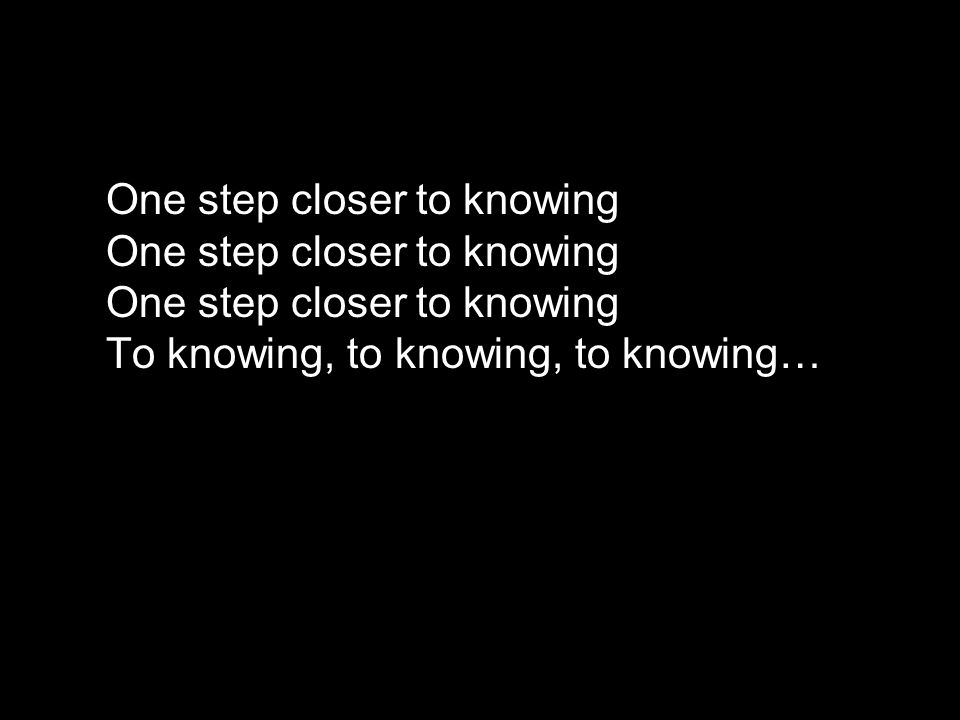 One step closer to knowing One step closer to knowing One step closer to knowing To knowing, to knowing, to knowing…