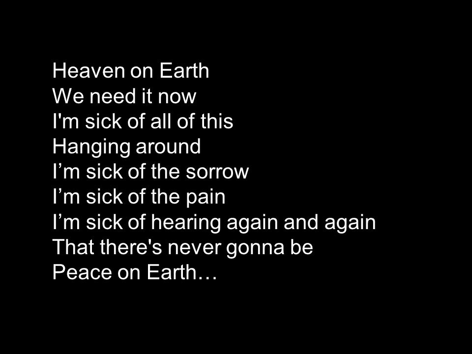 Heaven on Earth We need it now I m sick of all of this Hanging around I'm sick of the sorrow I'm sick of the pain I'm sick of hearing again and again That there s never gonna be Peace on Earth…