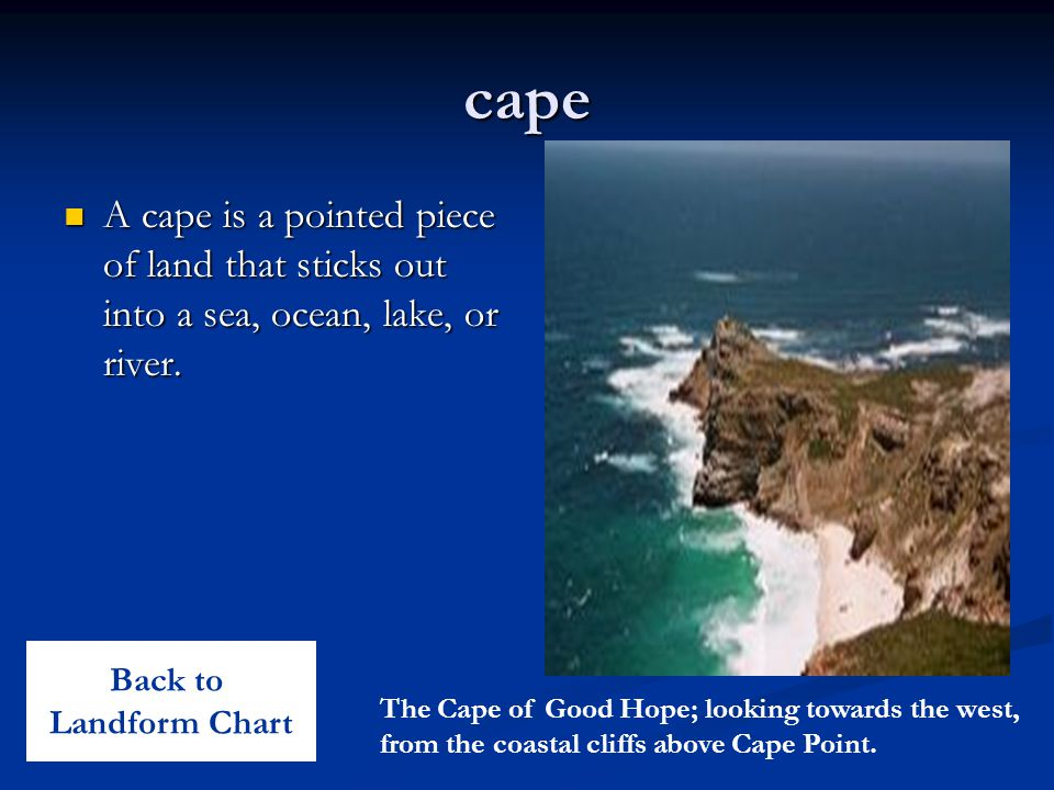 cape A cape is a pointed piece of land that sticks out into a sea, ocean, lake, or river. Back to.