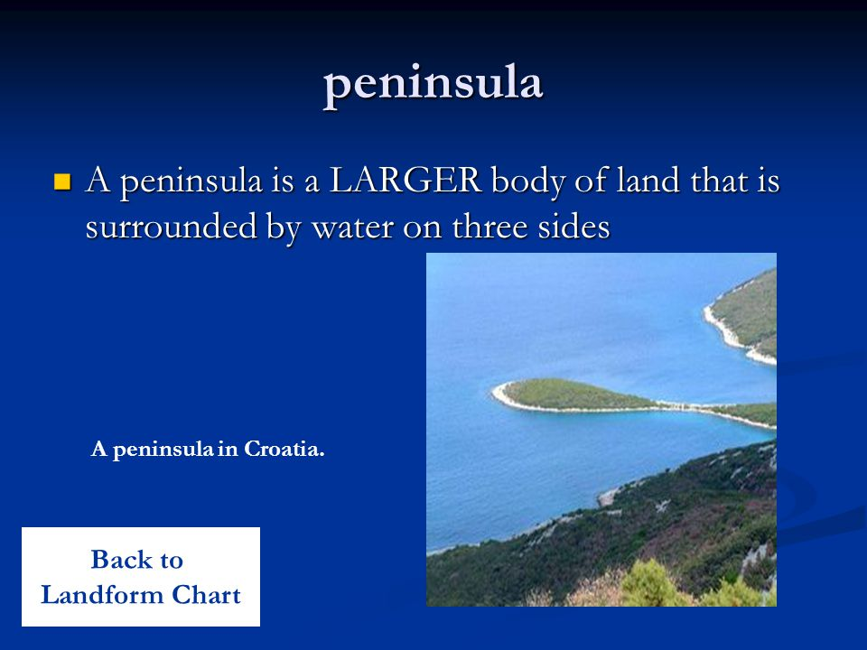 peninsula A peninsula is a LARGER body of land that is surrounded by water on three sides. A peninsula in Croatia.