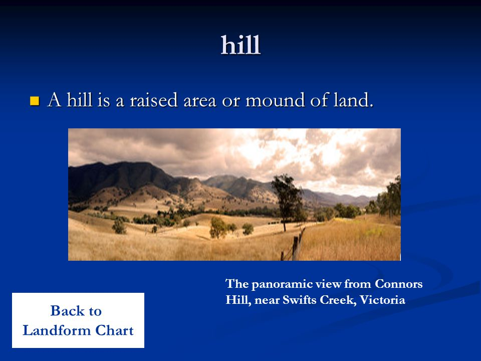 hill A hill is a raised area or mound of land. Back to Landform Chart