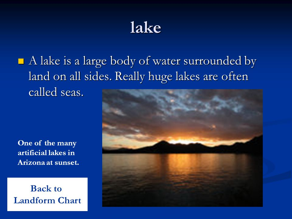 lake A lake is a large body of water surrounded by land on all sides. Really huge lakes are often called seas.