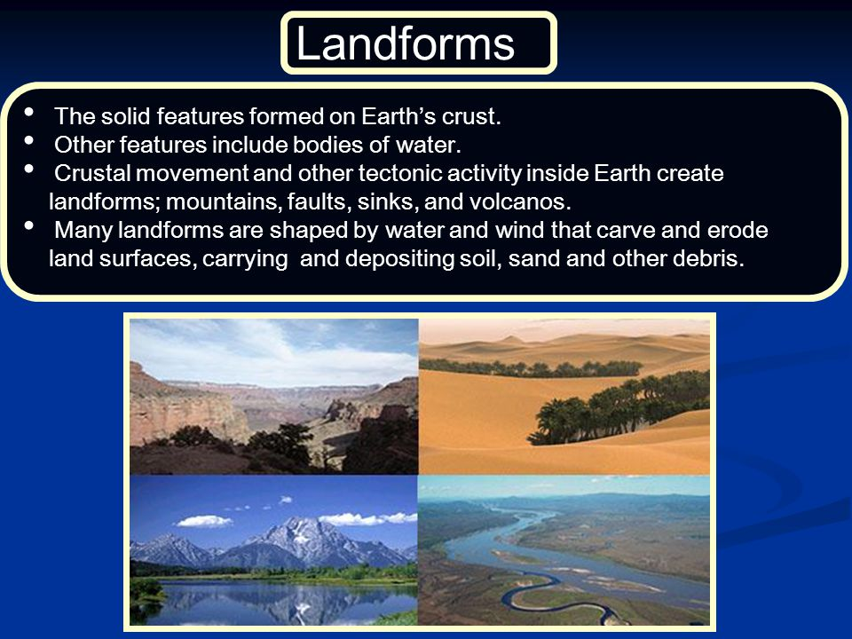 Landforms The solid features formed on Earth's crust.