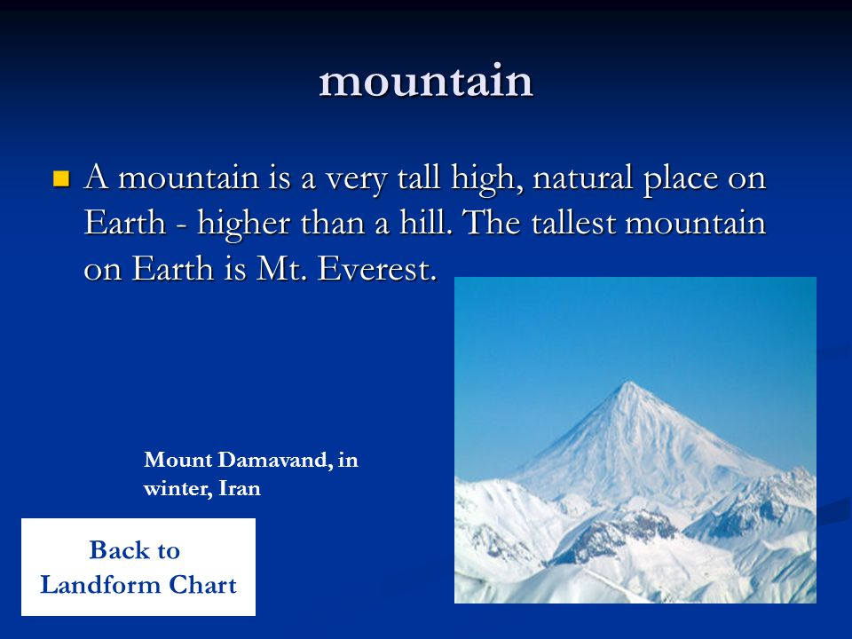 mountain A mountain is a very tall high, natural place on Earth - higher than a hill. The tallest mountain on Earth is Mt. Everest.
