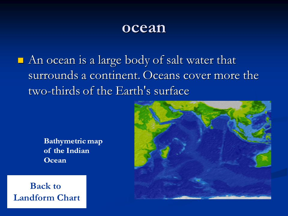 ocean An ocean is a large body of salt water that surrounds a continent. Oceans cover more the two-thirds of the Earth s surface.