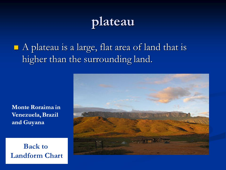 plateau A plateau is a large, flat area of land that is higher than the surrounding land. Monte Roraima in Venezuela, Brazil and Guyana.