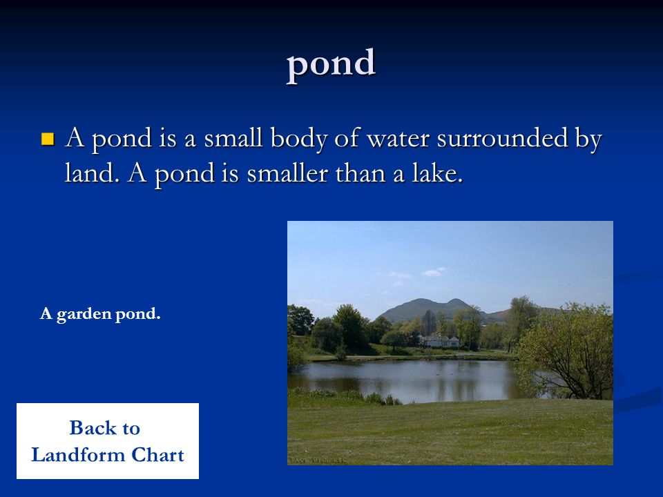 pond A pond is a small body of water surrounded by land. A pond is smaller than a lake. A garden pond.
