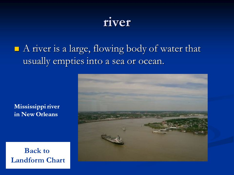 river A river is a large, flowing body of water that usually empties into a sea or ocean. Mississippi river in New Orleans.
