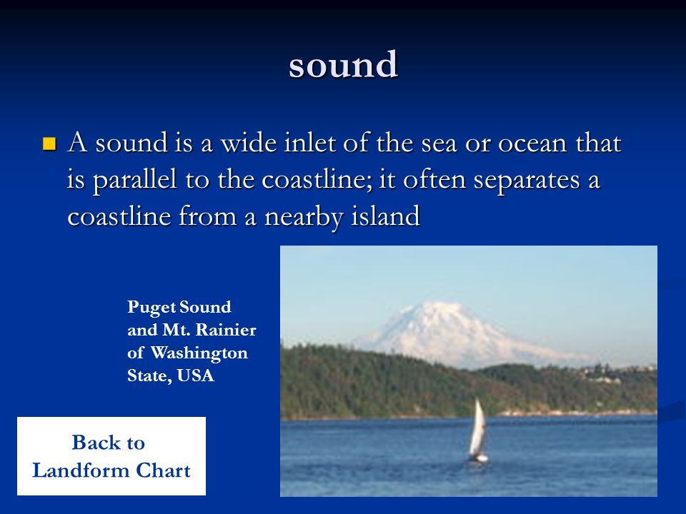 sound A sound is a wide inlet of the sea or ocean that is parallel to the coastline; it often separates a coastline from a nearby island.