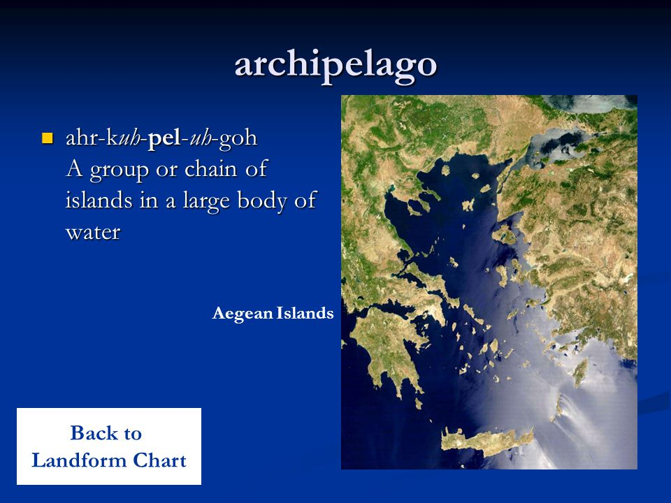 archipelago ahr-kuh-pel-uh-goh A group or chain of islands in a large body of water. Aegean Islands.