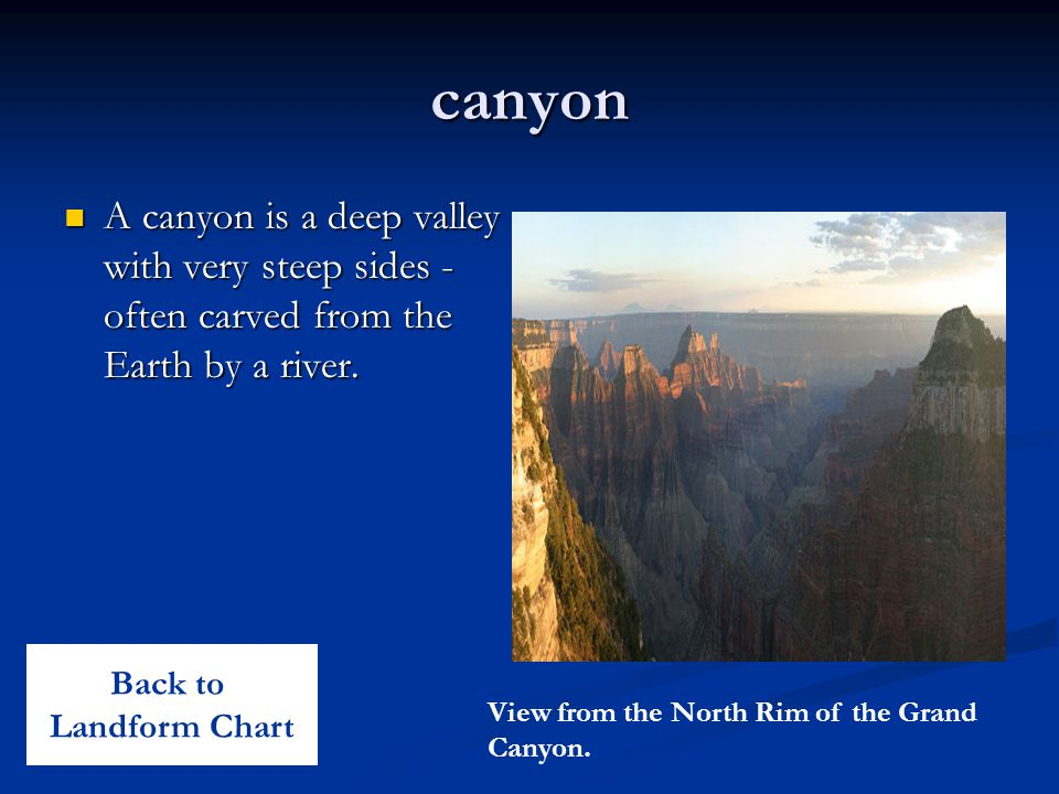 canyon A canyon is a deep valley with very steep sides - often carved from the Earth by a river. Back to.