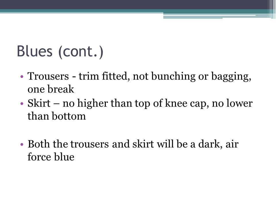 Blues (cont.) Trousers - trim fitted, not bunching or bagging, one break. Skirt – no higher than top of knee cap, no lower than bottom.