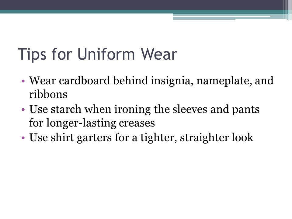 Tips for Uniform Wear Wear cardboard behind insignia, nameplate, and ribbons.