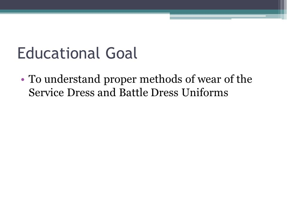 Educational Goal To understand proper methods of wear of the Service Dress and Battle Dress Uniforms.