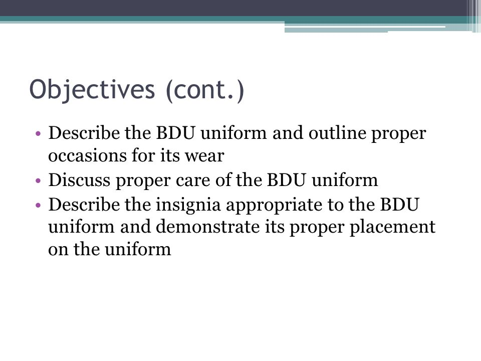 Objectives (cont.) Describe the BDU uniform and outline proper occasions for its wear. Discuss proper care of the BDU uniform.