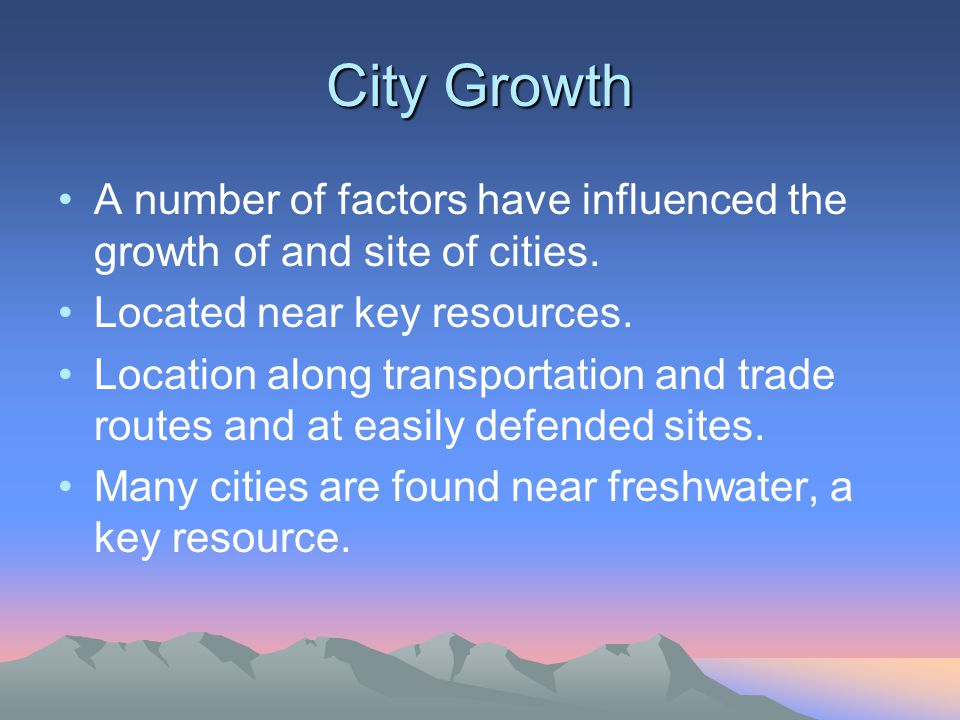 City Growth A number of factors have influenced the growth of and site of cities. Located near key resources.