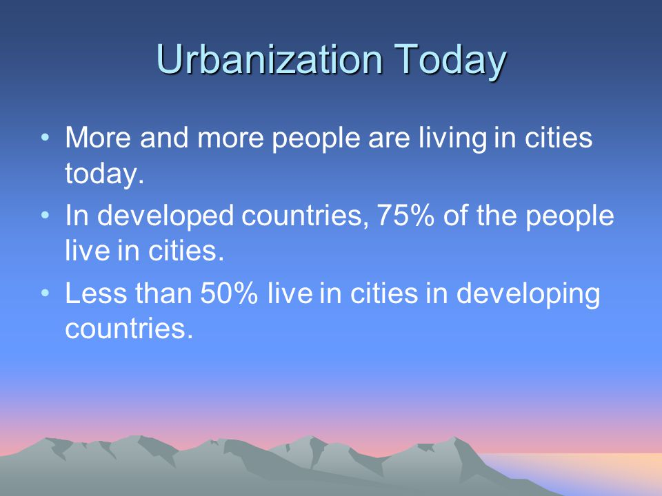 Urbanization Today More and more people are living in cities today.
