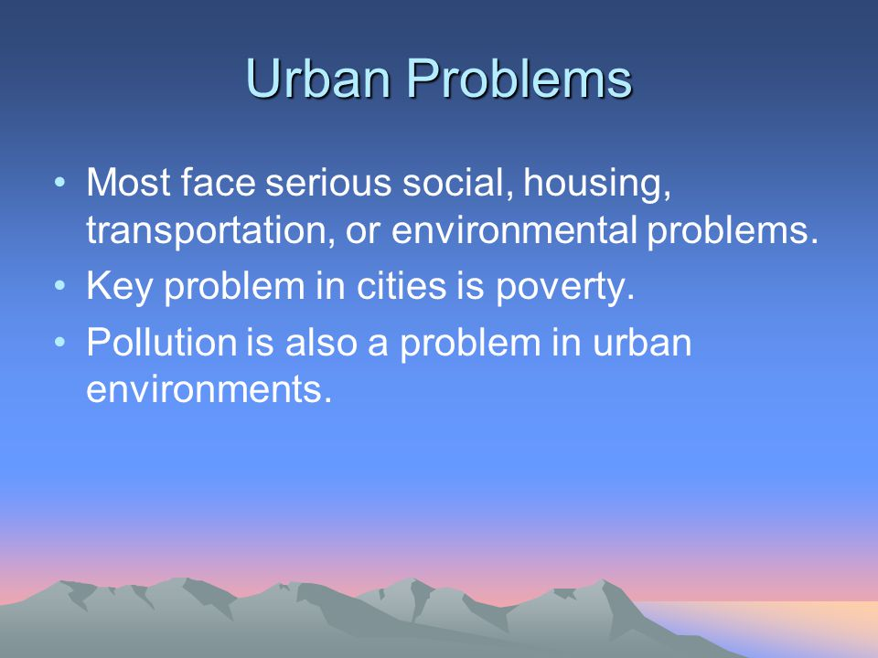 Urban Problems Most face serious social, housing, transportation, or environmental problems. Key problem in cities is poverty.