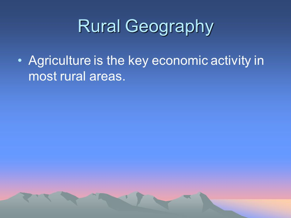 Rural Geography Agriculture is the key economic activity in most rural areas.
