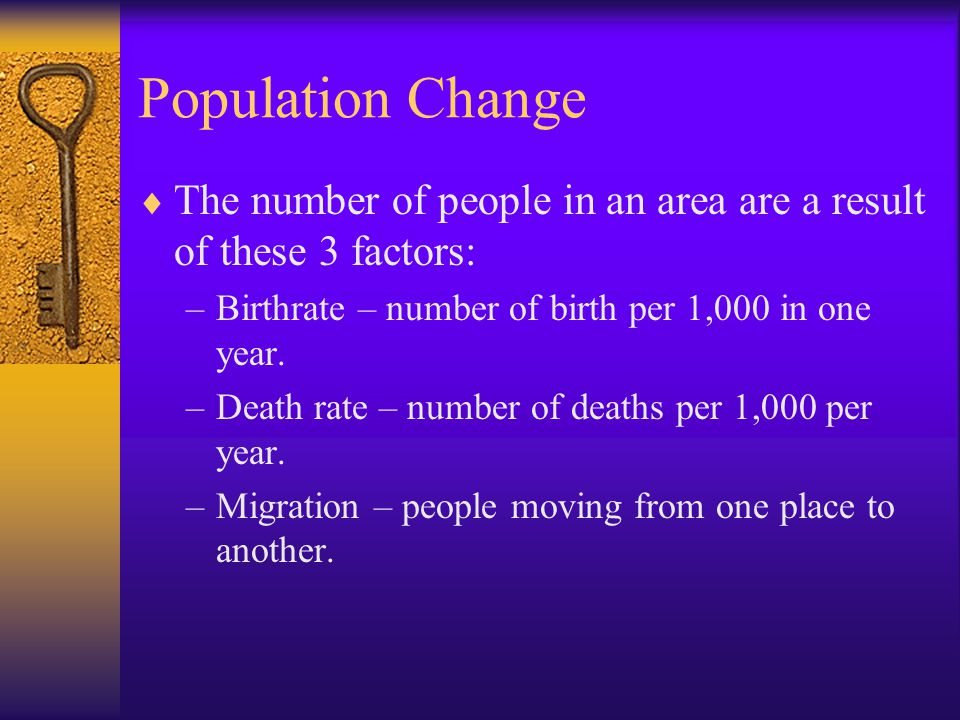 Population Change The number of people in an area are a result of these 3 factors: Birthrate – number of birth per 1,000 in one year.