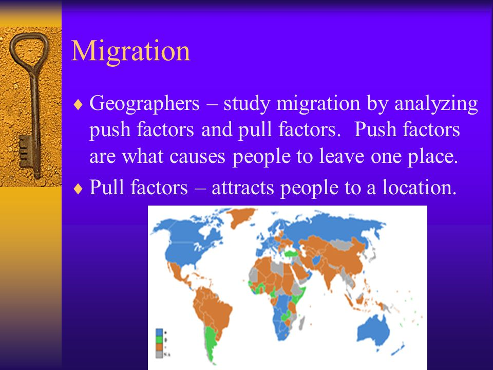 Migration Geographers – study migration by analyzing push factors and pull factors. Push factors are what causes people to leave one place.