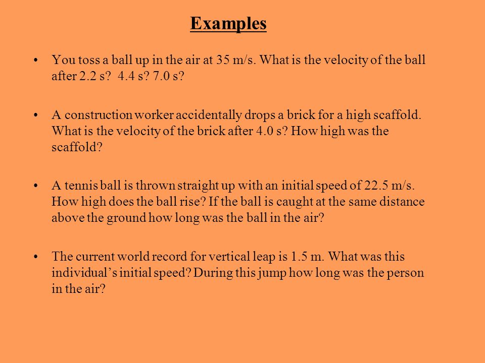 Examples You toss a ball up in the air at 35 m/s. What is the velocity of the ball after 2.2 s 4.4 s 7.0 s
