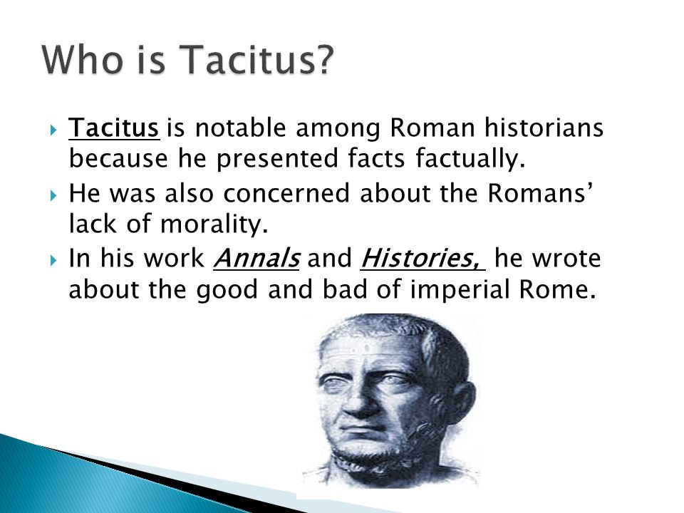 Who is Tacitus Tacitus is notable among Roman historians because he presented facts factually.