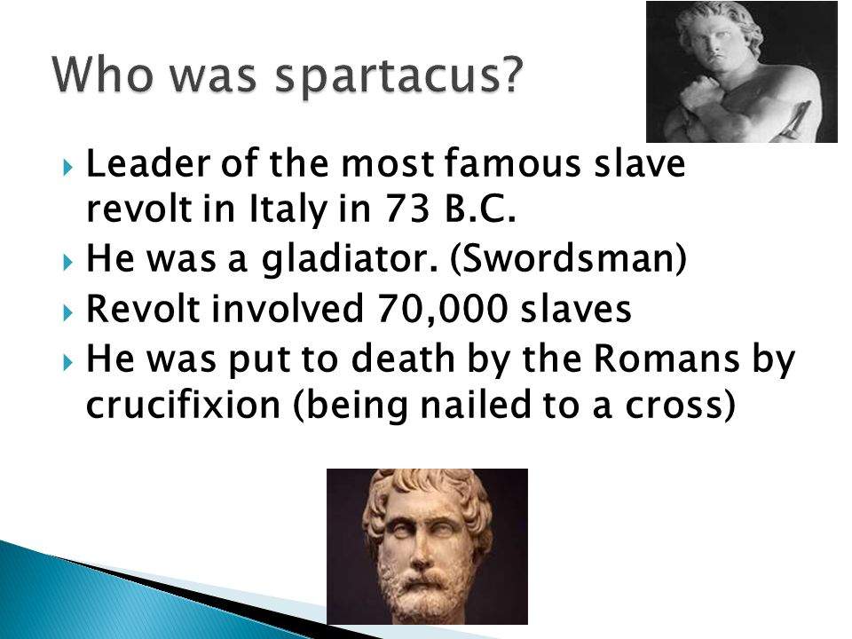 Who was spartacus Leader of the most famous slave revolt in Italy in 73 B.C. He was a gladiator. (Swordsman)