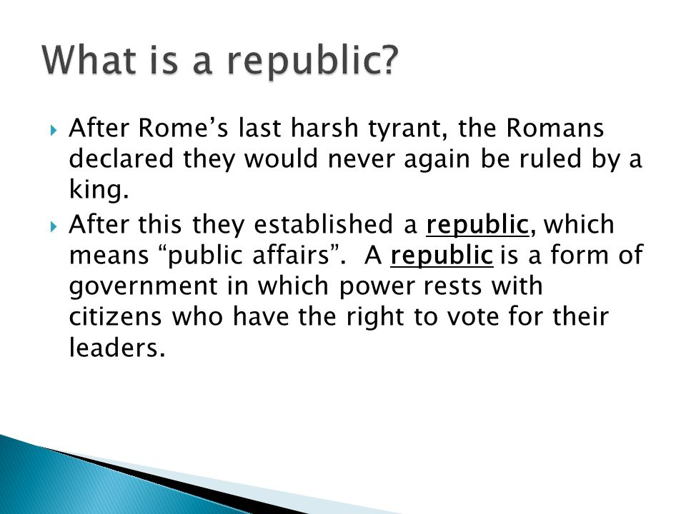 What is a republic After Rome's last harsh tyrant, the Romans declared they would never again be ruled by a king.